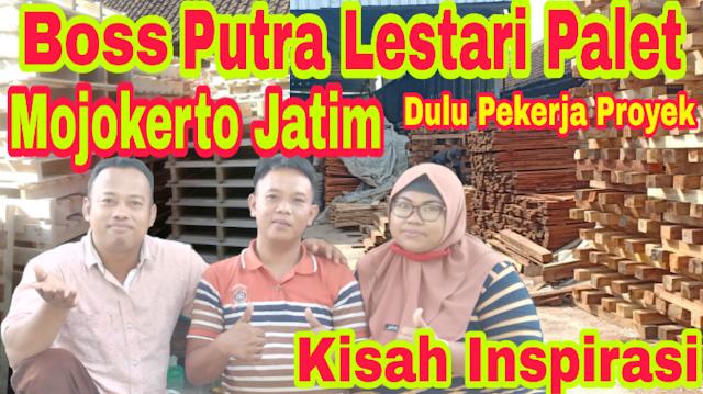 Kisah Boss Putra Lestari Palet Mojokerto Jawa Timur yang dulu adalah Kuli Bangunan Bersama Penulis