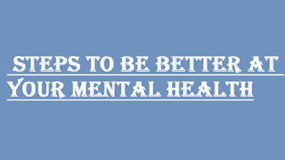 STEPS TO BE BETTER AT YOUR MENTAL HEALTH