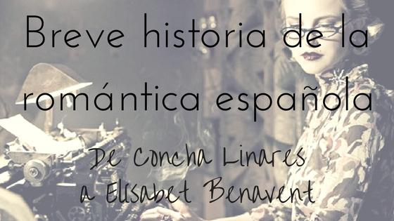 Breve historia de la romántica española. De Concha Linares a Elísabet Benavent_Apuntes literarios de Paola C.Álvarez