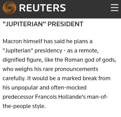 """Jupiterian President""  Macron himself has said he plans a ""Jupiterian"" Presidency - as a remote, dignified figure like the Roman god of gods who weighs his rare pronouncements carefully.  It would be a marked break from his unpopular and often-mocked predecessor Francois Hollande's man-of-the-people style."