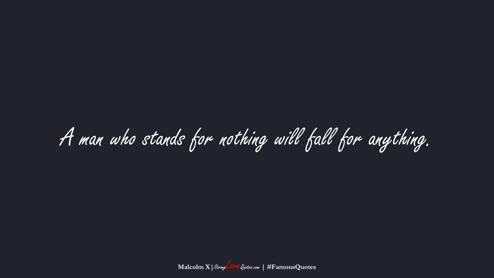 A man who stands for nothing will fall for anything. (Malcolm X);  #FamousQuotes