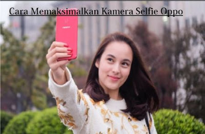 Cara Memaksimalkan Kamera Selfie Oppo