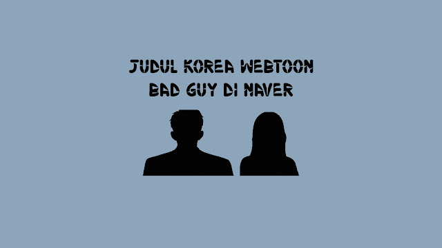 Judul Korea Webtoon BAD GUY di Naver