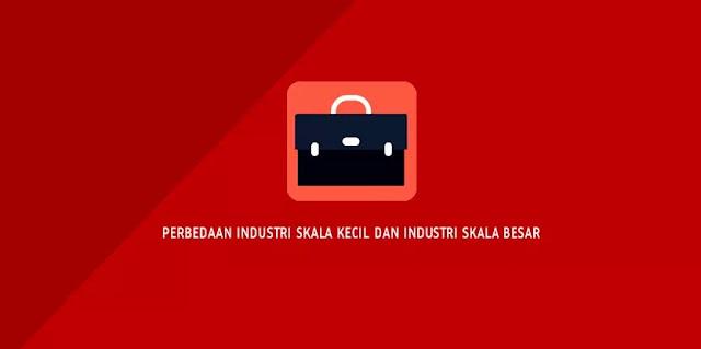 Perbedaan Industri Skala Kecil dan Industri Skala Besar