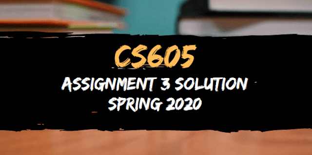 CS605 Assignment 3 Solution Spring 2020