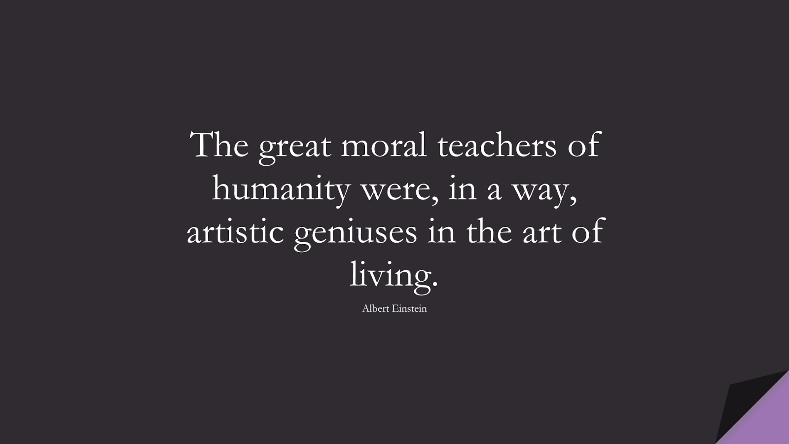 The great moral teachers of humanity were, in a way, artistic geniuses in the art of living. (Albert Einstein);  #AlbertEnsteinQuotes