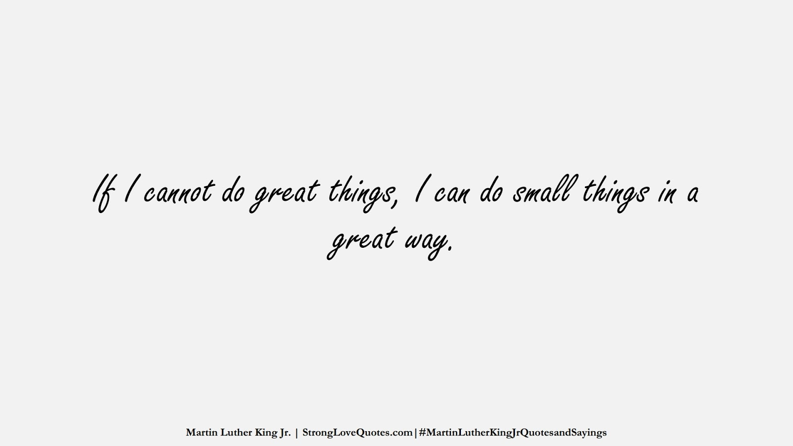 If I cannot do great things, I can do small things in a great way. (Martin Luther King Jr.);  #MartinLutherKingJrQuotesandSayings