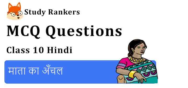 MCQ Questions for Class 10 Hindi Chapter 1 माता का अँचल कृतिका