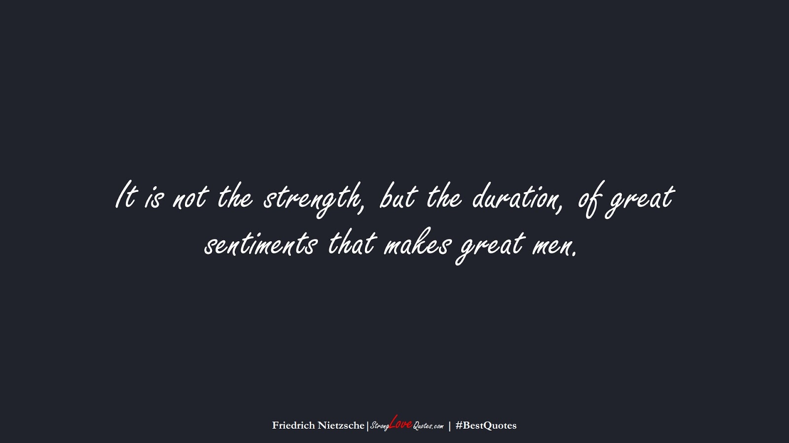 It is not the strength, but the duration, of great sentiments that makes great men. (Friedrich Nietzsche);  #BestQuotes