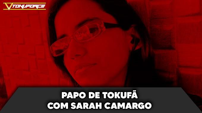 Papo de Tokufã com Sarah Camargo