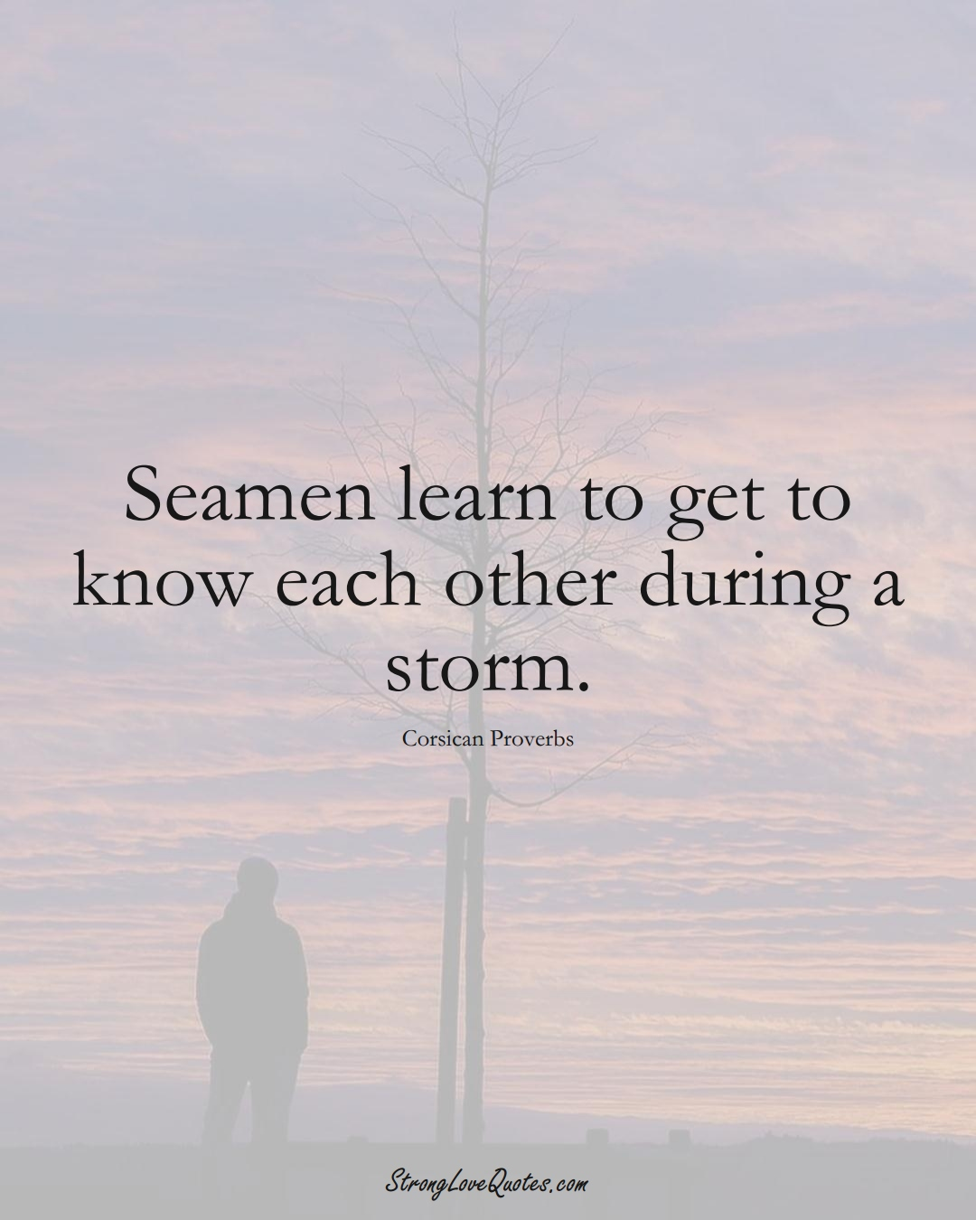 Seamen learn to get to know each other during a storm. (Corsican Sayings);  #EuropeanSayings
