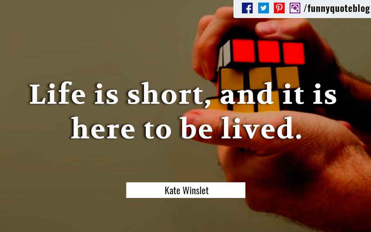 """Life is short, and it is here to be lived."" ― Kate Winslet Quote"