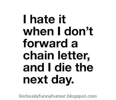 I hate it when I don't forward a chain letter, and I die the next day