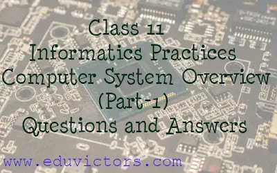 Class 11 - Informatics Practices / Computer Science - Computer System Overview (Part-1) Questions and Answers (#eduvictors)(#class11InformaticsPractices)