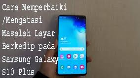 Cara Memperbaiki/Mengatasi Masalah Layar Berkedip pada Samsung Galaxy S10 Plus 1