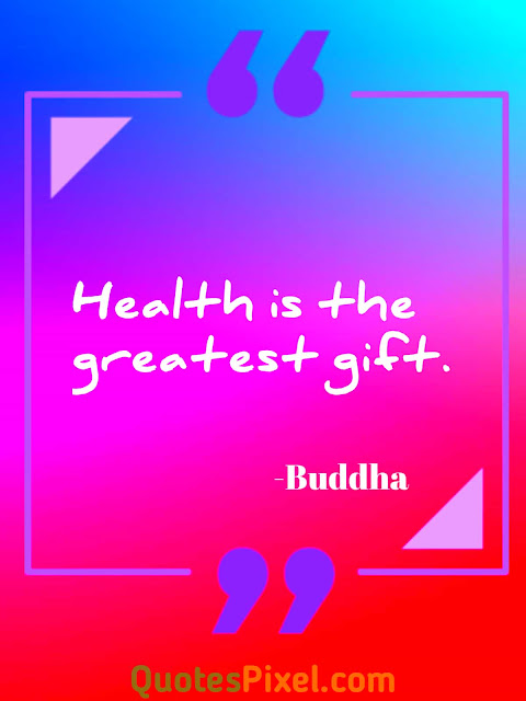 Health is the greatest gift.-Buddha