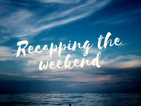 Recapping the Weekend-Back to Reality, kind of