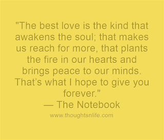"love-quotes-the-notebook-    ""The best love is the kind that awakens the soul; that makes us reach for more, that plants the fire in our hearts and brings peace to our minds. That's what I hope to give you forever."" — The Notebook"