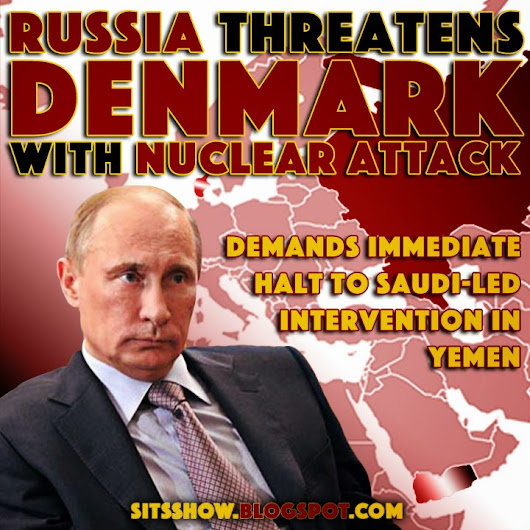 Putin and Russia Threaten Denmark with Nuclear Attack and Demand Immediate Halt to Saudi-led Intervention in Yemen