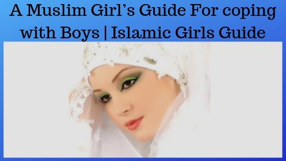 A Muslim Girl's Guide For coping with Boys | Islamic Girls Guide