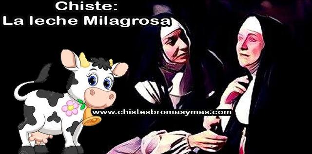Chiste: La leche Milagrosa, la sabia y anciana  madre Superiora estaba muriendo.   Las monjas de la congregación se reúnen alrededor de su cama para hacer que se sienta cómoda en sus últimos momentos de vida.   Le ofrecen un poco de leche caliente pero ella lo rechaza...