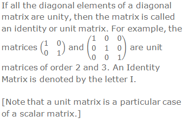 If all the diagonal elements of a diagonal matrix are unity, then the matrix is called an identity or unit matrix. For example, the matrices (■(1&0@0&1)) and (■(1&0&0@0&1&0@0&0&1)) are unit matrices of order 2 and 3. An Identity Matrix is denoted by the letter I.  [Note that a unit matrix is a particular case of a scalar matrix.]