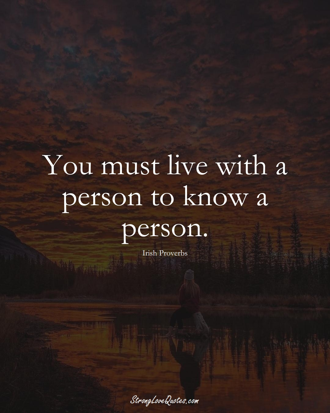 You must live with a person to know a person. (Irish Sayings);  #EuropeanSayings