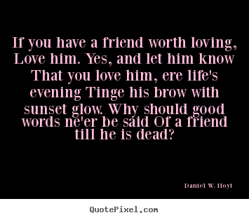 Quotes about friends:If you have a friend worth loving, love him. Yes, and let him know that you love him, ere life's evening tinge his brow with sunset nerve be said of a friend till he is deaf