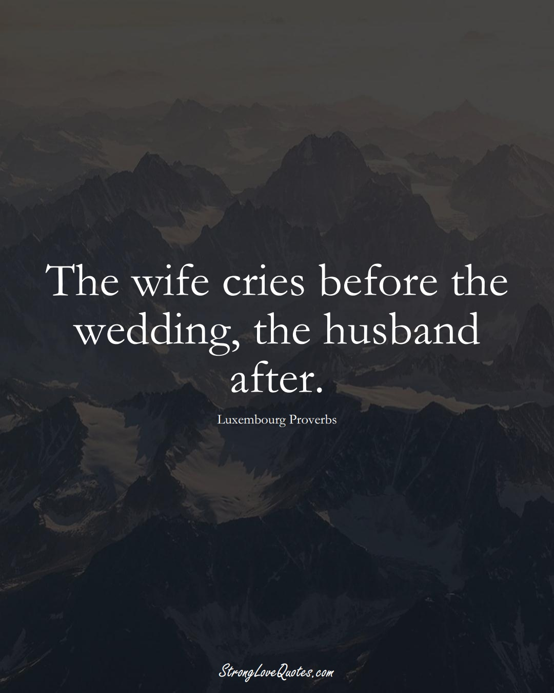 The wife cries before the wedding, the husband after. (Luxembourg Sayings);  #EuropeanSayings