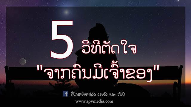 5 ວິທີຕັດໃຈ ຈາກຄົນມີເຈົ້າຂອງ, ຮັກແຟນຄົນອື່ນ, ບົດຄວາມຈາກທີ່ປຶກສາ, ທີ່ປຶກສາ ບັນຫາຊີວິດ ຄອບຄົວ ແລະ ຫົວໃຈ, spvmedia, SPVmedia