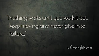 """Nothing works until you work it out, keep moving and never give in to failure"""