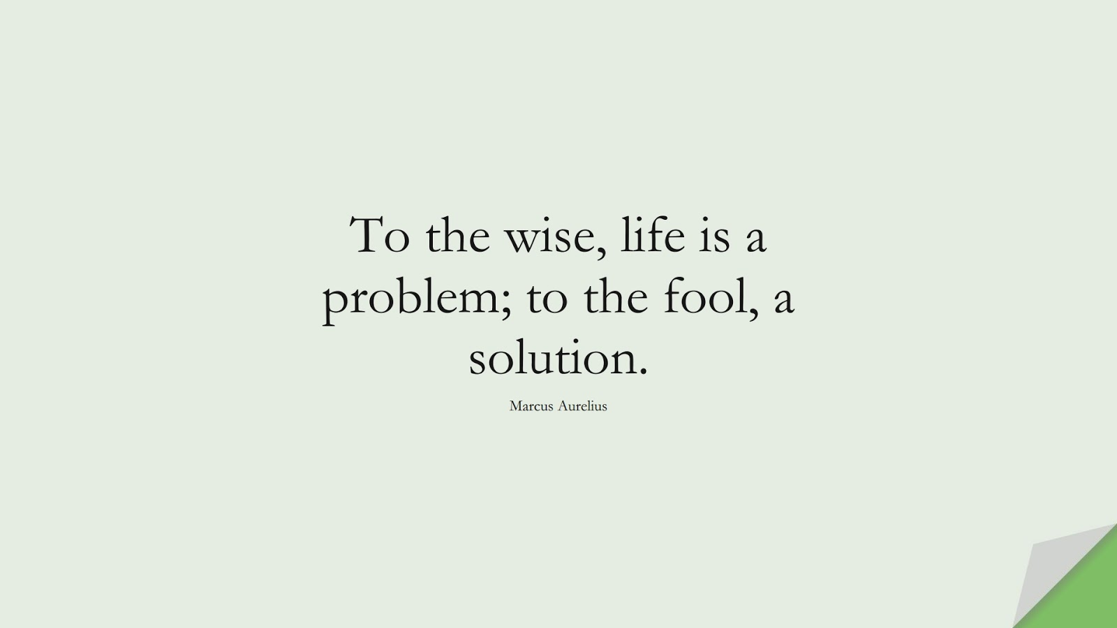 To the wise, life is a problem; to the fool, a solution. (Marcus Aurelius);  #MarcusAureliusQuotes