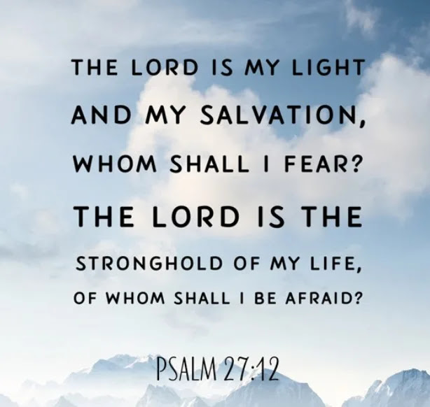 Bible Verses About Life And Death The LORD is my light and my salvation; whom shall I fear? The LORD is the stronghold of my life; of whom shall I be afraid? - Psalm 27:12