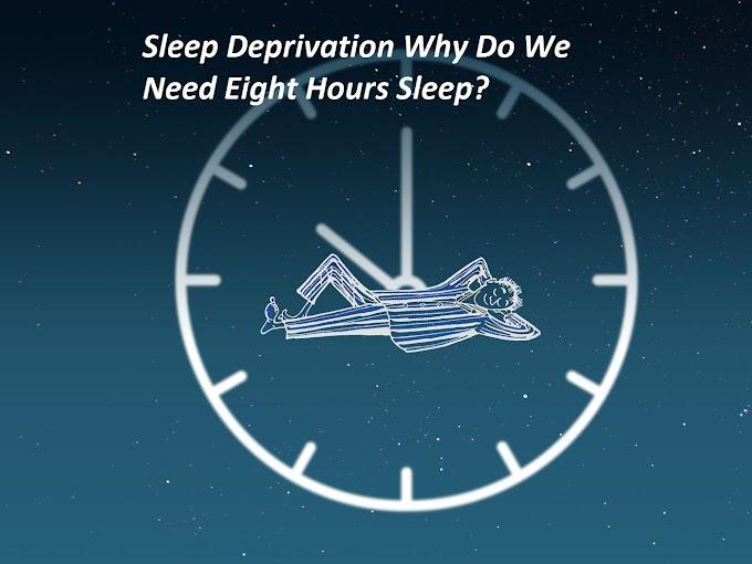Sleep Deprivation-Why Do We Need Eight Hours Sleep?