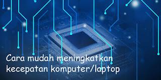 Cara Mudah Meningkatkan Kecepatan Komputer Laptop