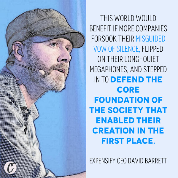 This world would benefit if more companies forsook their misguided vow of silence, flipped on their long-quiet megaphones, and stepped in to defend the core foundation of the society that enabled their creation in the first place. — Expensify CEO David Barrett