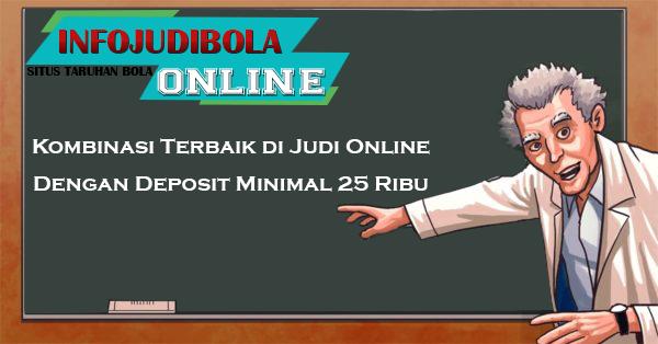 Kombinasi Terbaik di Judi Online Dengan Deposit Minimal 25 Ribu