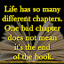 Life has so many different chapters. One bad chapter does not mean it's the end of the book.