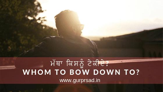 ਮੱਥਾ ਕਿਸਨੂੰ ਟੇਕੀਏ? Whom to bow down to?