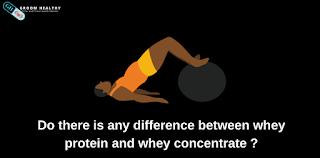 Do there is any difference between whey protein and whey concentrate?