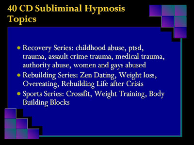 hypnosis: Recovery Series: childhood abuse, ptsd, trauma, assault crime trauma, medical trauma, authority abuse, women and gays abused Rebuilding Series: Zen Dating, Weight loss, Overeating, Rebuilding Life after Crisis Sports Series: Crossfit, Weight Training, Body Building Blocks