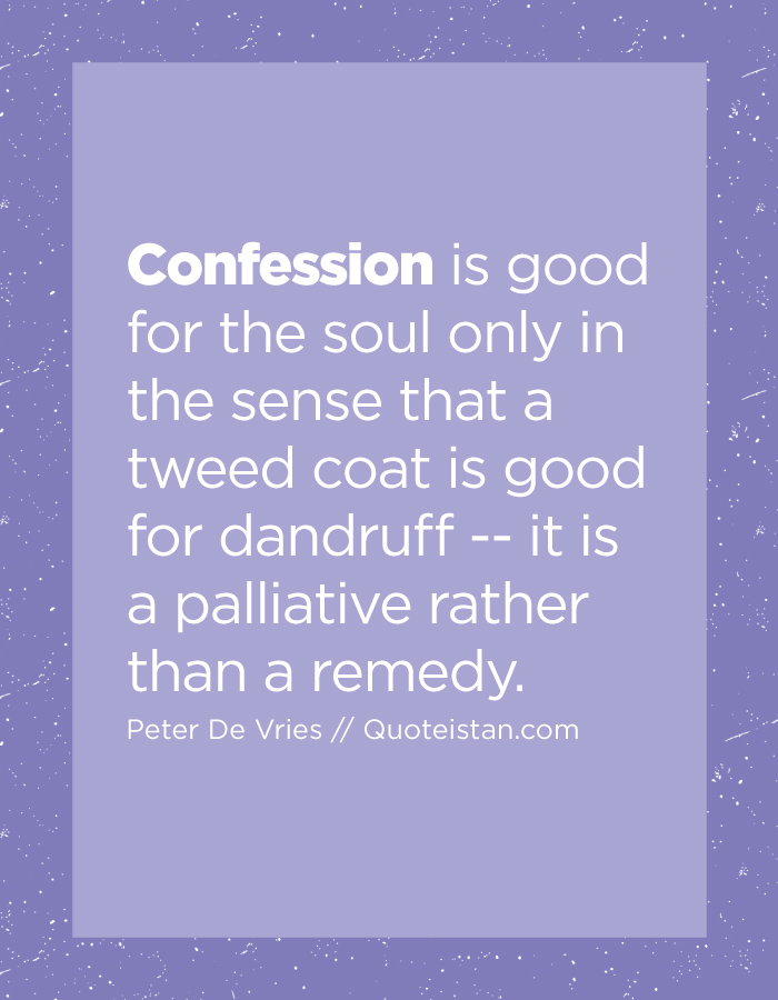 Confession is good for the soul only in the sense that a tweed coat is good for dandruff -- it is a palliative rather than a remedy.
