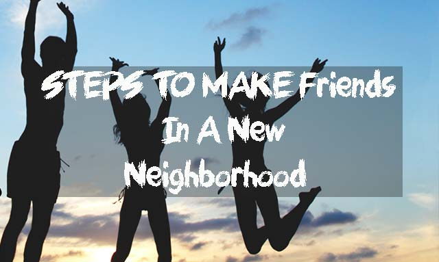 STEPS TO MAKE Friends In A New Neighborhood