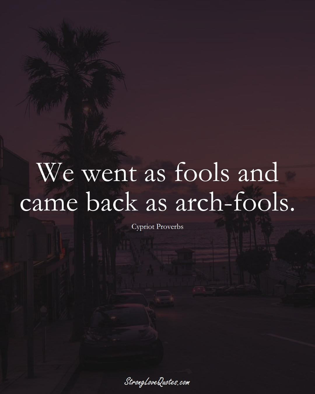 We went as fools and came back as arch-fools. (Cypriot Sayings);  #MiddleEasternSayings