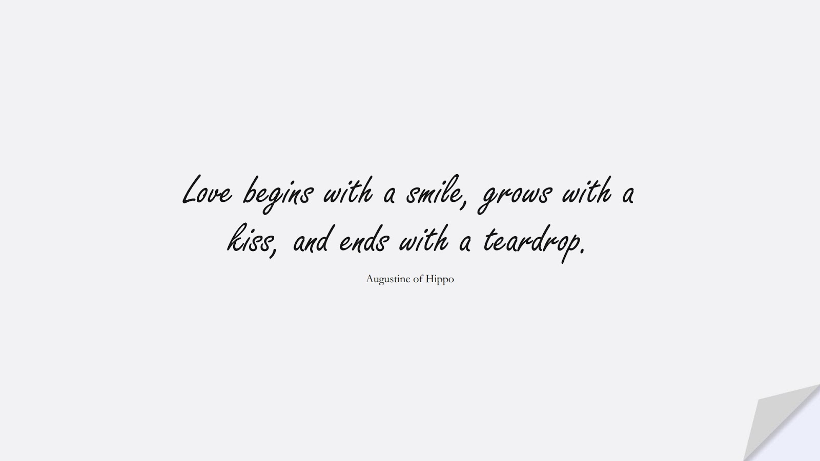 Love begins with a smile, grows with a kiss, and ends with a teardrop. (Augustine of Hippo);  #LoveQuotes