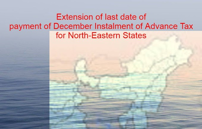 Advance tax December Instalment Due Date extended for North Eastern States