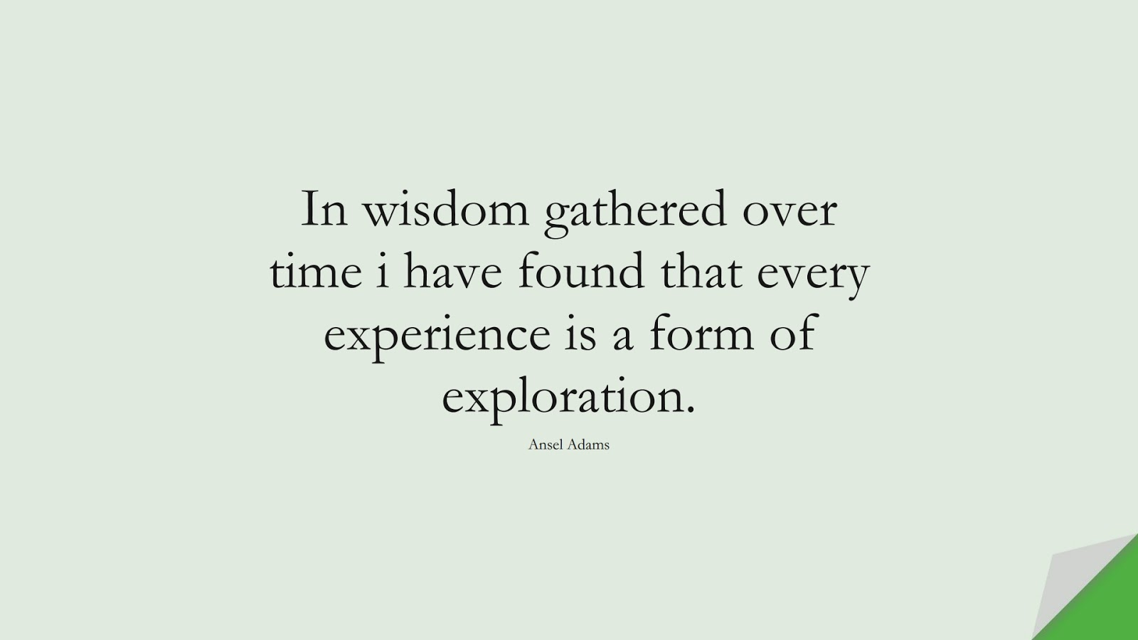 In wisdom gathered over time i have found that every experience is a form of exploration. (Ansel Adams);  #WordsofWisdom