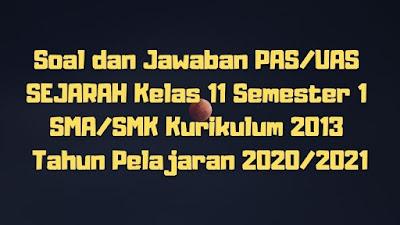 Download Soal dan Jawaban PAS/UAS SEJARAH Kelas 11 Semester 1 SMA/SMK/MA Kurikulum 2013 TP 2020/2021