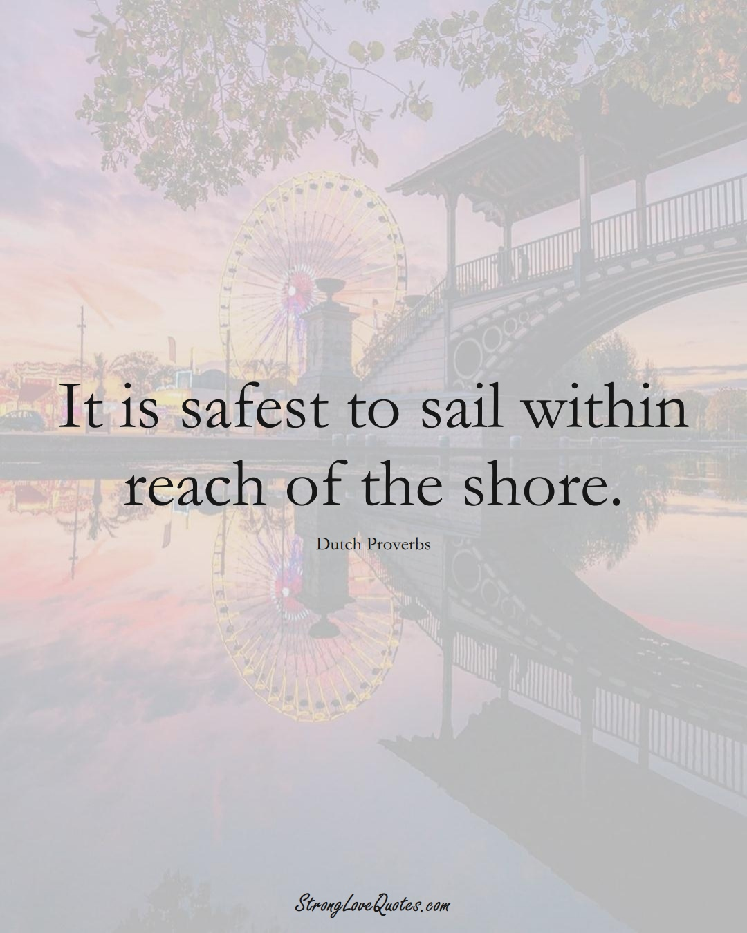 It is safest to sail within reach of the shore. (Dutch Sayings);  #EuropeanSayings
