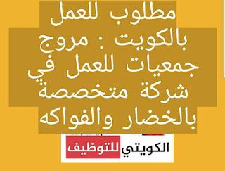 مطلوب للعمل بالكويت : مروج جمعيات للعمل في شركة متخصصة بالخضار والفواكه